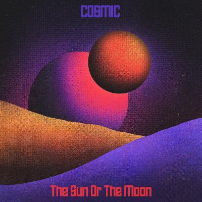 The Sun Or The Moon — Cosmic (2021)